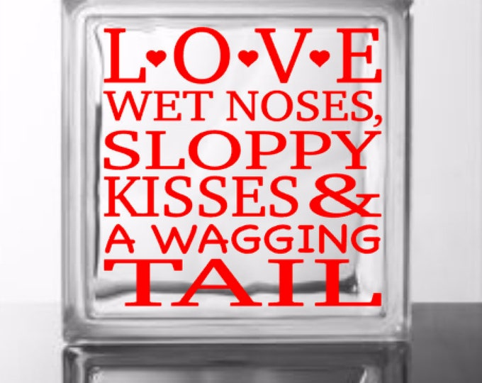 LOVE Wet Noses, Sloppy Kisses & A Wagging Tail - Vinyl Decal for a DIY Glass Block, Frame, Wood, and more ... Block Not Included