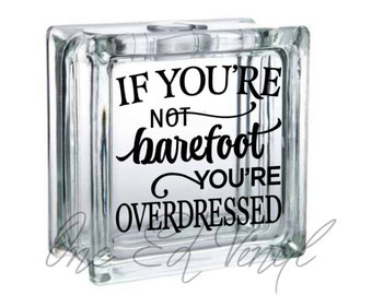 If You're Not Barefoot You're Overdressed - Vinyl Decal for a DIY Glass Block, Frames, and more...Block Not Included