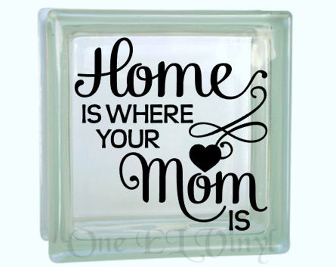 Home is Where Your Mom Is - Vinyl Decal for a DIY Glass Block, Frames, and more...Block Not Included