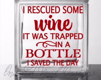 I Rescued Some Wine It was trapped in A Bottle I saved The Day - Vinyl Decal for DIY Glass Block, Wood Signs, and more...Block Not Included