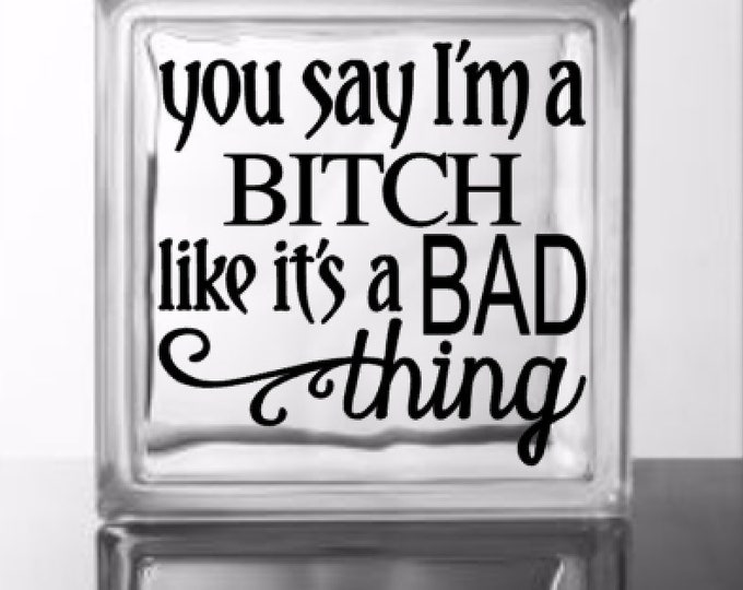 You Say I'm A Bitch Like It's A Bad Thing - Vinyl Decal for a DIY Glass Block, Wood, Glass of Frames, Vehicles and more - Block Not Included