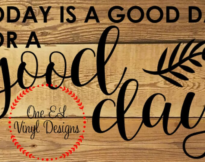 Today is a Good Day for A Good Day- Vinyl Decal for a DIY Wood Signs, Windows, Mirrors, ceramic tiles and more. Decal Only