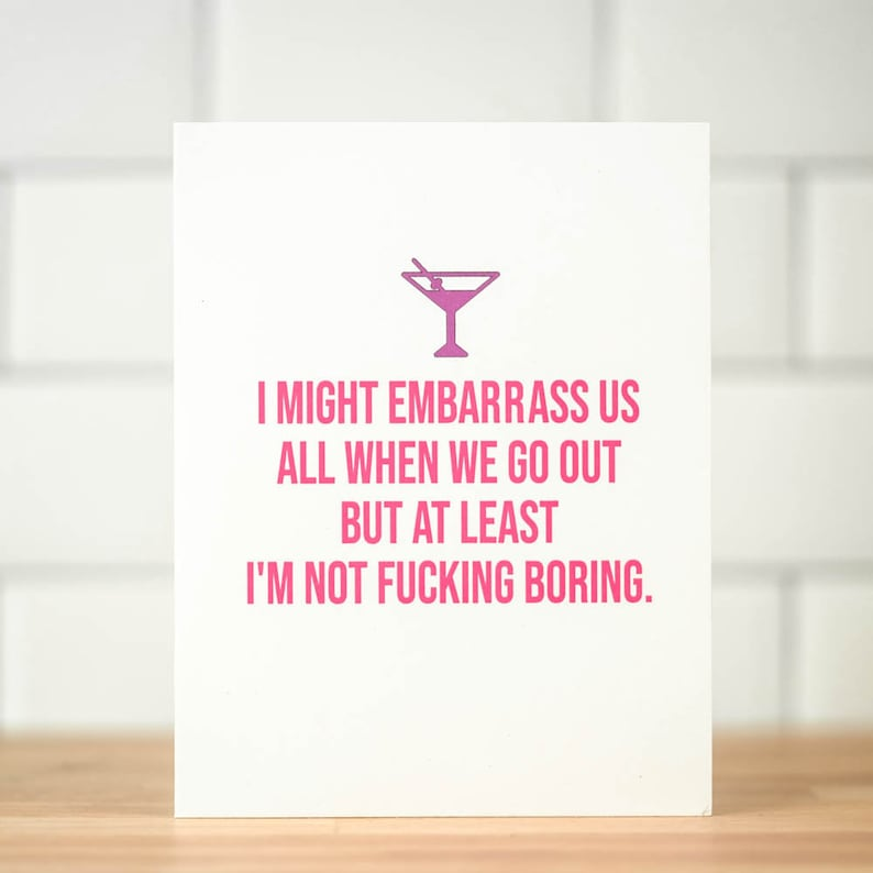 Friendship card. I might embarrass us all when we go our but at least I/'m not fucking boring