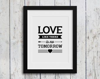 Digital Download Love Like There Is No Tomorrow  / Instant Download / Love Quote / Typography Art / 8x10 / Home Decor / Inspirational Quote