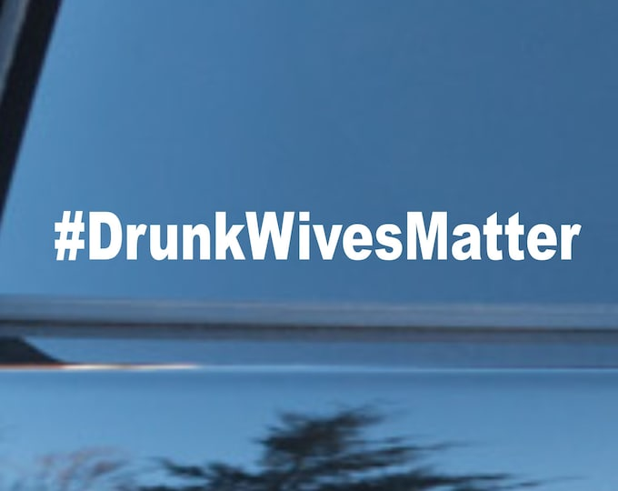 Drunk Wives Matter vinyl decal, drunk wives matter, sticker drunk wives matter, funny drunk wives matter decal, funny car stickers