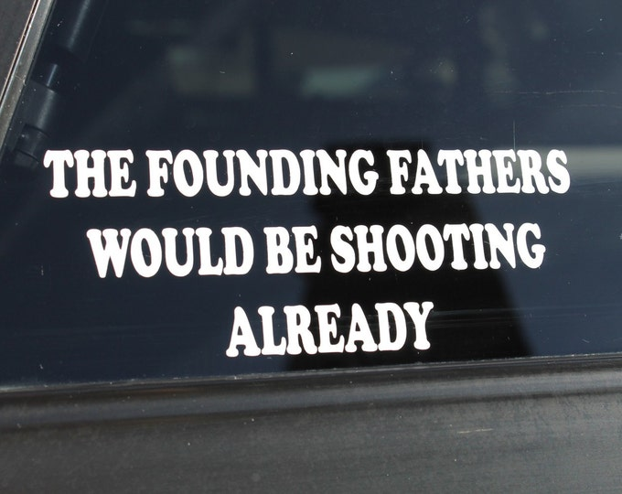 "Decal ""The Founding Fathers Would be Shooting Already"", conservative decal, conservative sticker, founding fathers decal, constitution decal"
