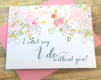 I Can't Say I Do Without You - Bridesmaid Proposal Card - Maid of Honor Matron Flower Girl Card - Wedding Watercolor Flower - GARDEN ROMANCE