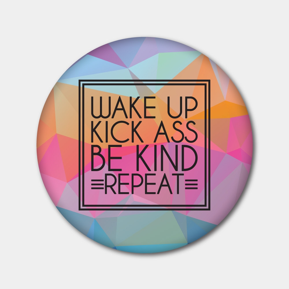 Wake Up Kick Ass Be Kind Repeat Magnet or Button. Love. | Etsy