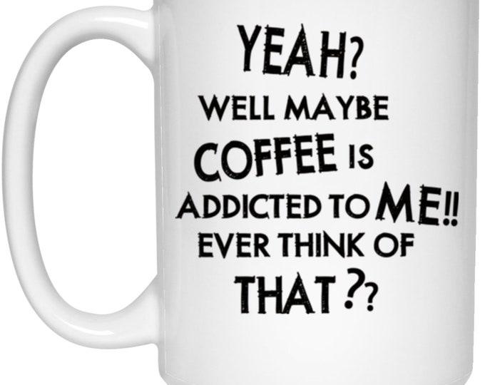 Maybe Coffee Is Addicted to Me 15 oz. White Mug