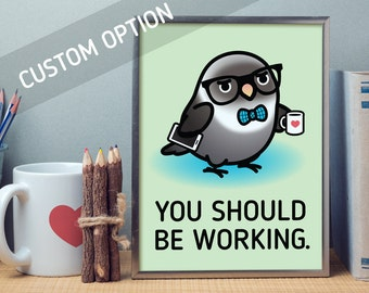"""Custom You Should Be Working, Chubby Bird Prints: 3 Sizes 5""""x7"""", 8.5""""x11"""", 13""""x19"""" Frame Not Included"""