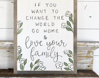 If you want to change the world, go home and love your family