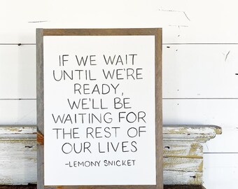 If we wait until we're ready - Lemony Snicket