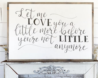 Let me love you a little more, before you're not little anymore / Hand Lettered and Painted sign on Wood Canvas / 24x36