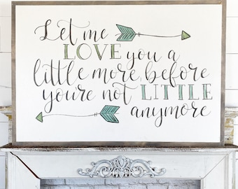 Let me love you a little more, before you're not little anymore - arrows  / Hand Lettered and Painted sign on Wood Canvas / 24x36
