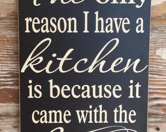 The Only Reason I Have A Kitchen Is Because It Came With The House.  Funny wood Sign for the home. 12x18