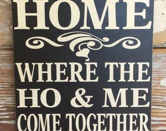 HOME - Where The HO & ME Come Together Wood Sign  12x12  Funny Sign