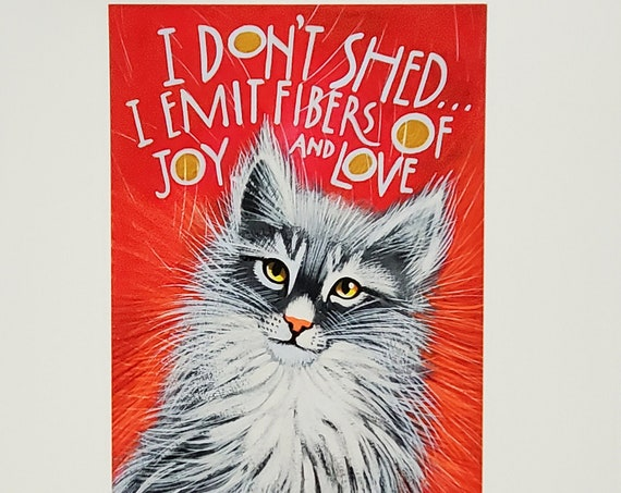 I don't shed-I emit fibers of Joy and love. Do you have a beloved kitty who is a major shedder? This print will make you feel better!