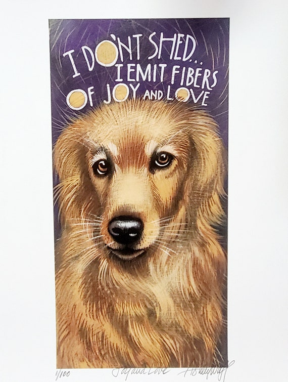 I don't shed-I emit fibers of Joy and love. Do you have a beloved dog who is a shedder? This print will make you feel better!