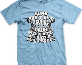 9635b367 Guns Don't Kill People, Dads With Pretty Daughters Kill People. Dad T-shirt,  Fathers Day Tshirt, Mens Father's Day T-Shirt GH_00608_tee