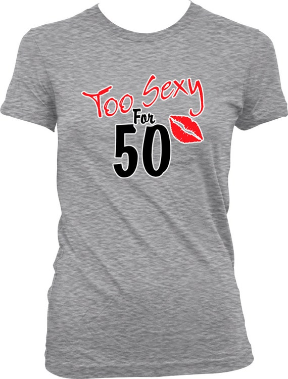Too SEXY For 50 Ladies T Shirt Years Old 50th Birthday