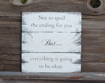 Not to spoil the ending for you but everything is going to be okay -  reclaimed wood sign