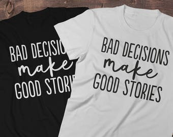 Bad Decisions make good stories Shirt Men T-shirt Women T-Shirt Unisex Tee Hoodie Printed on Demand DTG