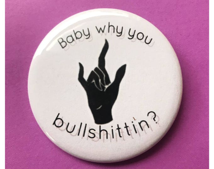 "2.25"" Pinback Button - Baby Why You Bullshittin? Quote - Large Typography Pinback Button Badge Weird Handmade Funny Hand Pin Liar/Cheater"