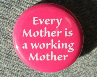 Every mother is a working mother Button/Magnet/Bottle Opener
