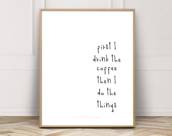 Funny Wall Art Print, First I Drink The Coffee Then I Do The Things Print, Gallery Wall Decor, Digital Prints