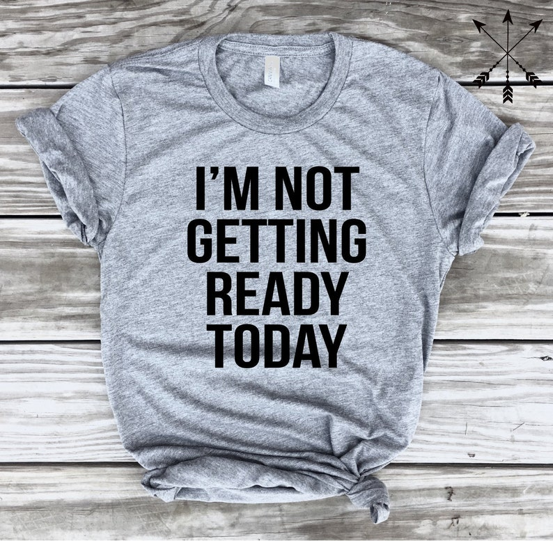 18487bb2 I'm Not Getting Ready Today Shirt Stay at Home Shirt | Etsy