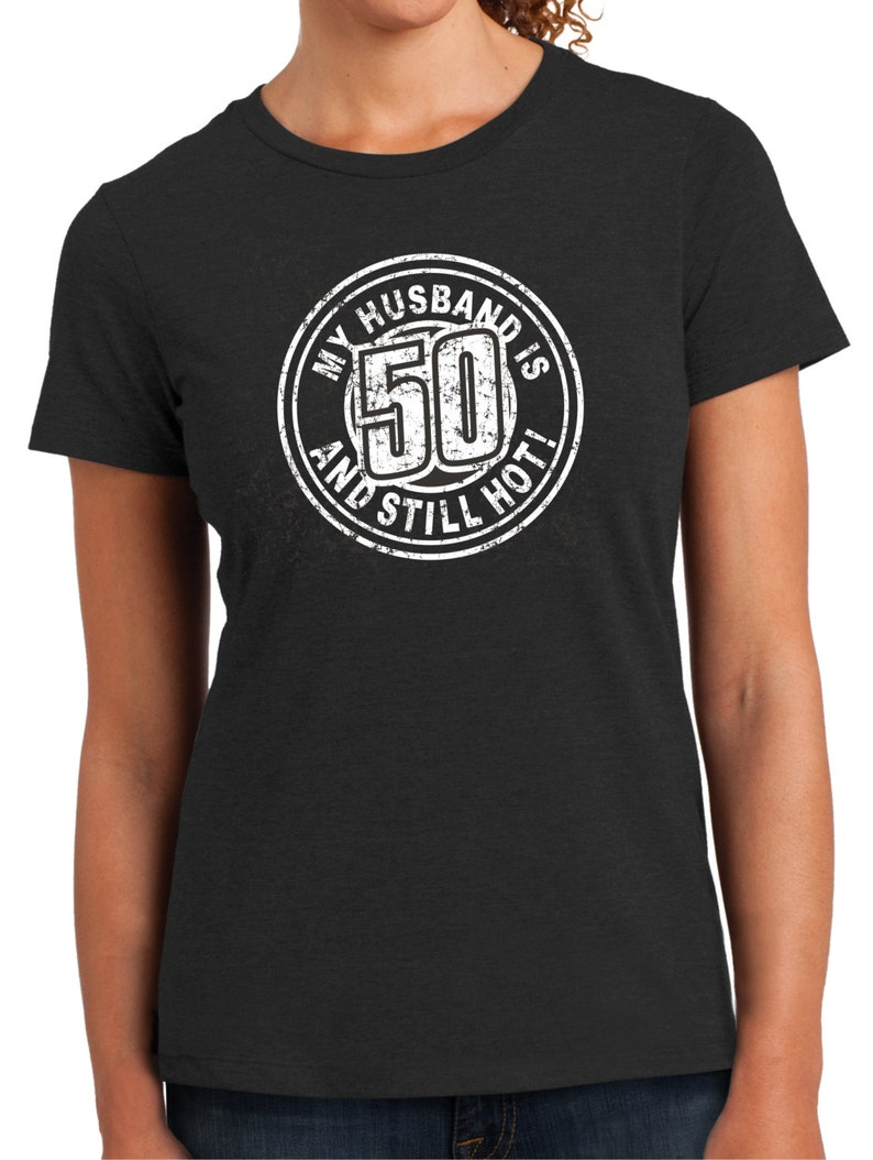 4d37006c Husband is 50 and STILL HOT Women's tee Birthday 50 year | Etsy