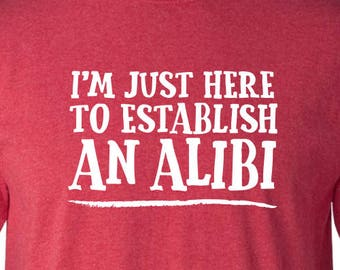 I'm Just Here To Establish An Alibi Sarcastic Sarcasm Crime Police Law Lawyer Attorney Court Tee Funny Humor Pun Graphic Adult Mens T-shirt