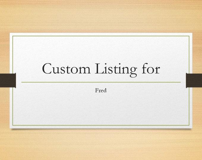 Custom Listing for Fred