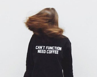 d5feb52d Can't function need coffee shirt hippie shirt funny shirt cool shirt tumblr  quote sweater jumper sweater long sleeve women tshirt men tshirt