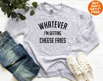 dae299c3 Whatever i'm getting cheese fries sweatshirt party shirt bachelorette gifts  tees pullover crewneck sweatshirt women sweater men sweatshirt