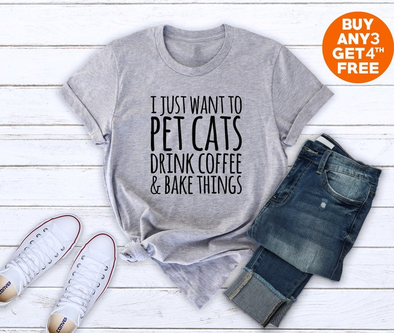 20eb9629 I just want to pet cats drink coffee and bake things shirt   Etsy