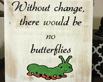 Cute ~Without Change there would be no butterflies sign for childs room
