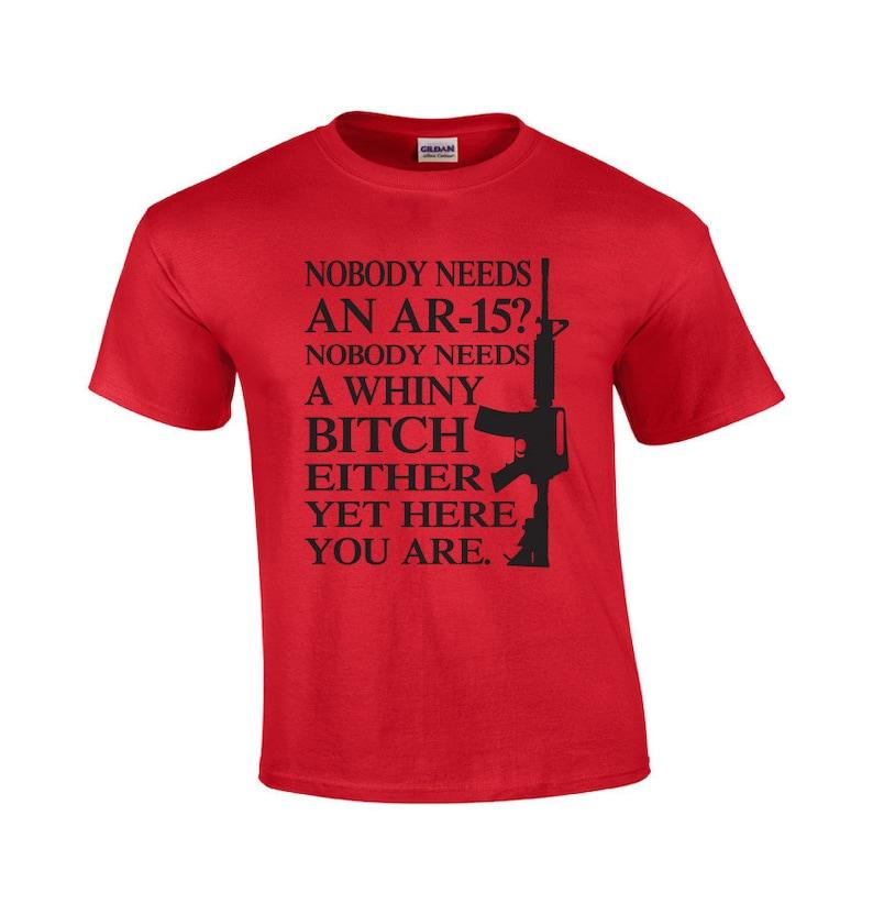 b7837338695 AR-15 Nobody Needs A Whiny Bitch Pro Gun T-shirt Funny