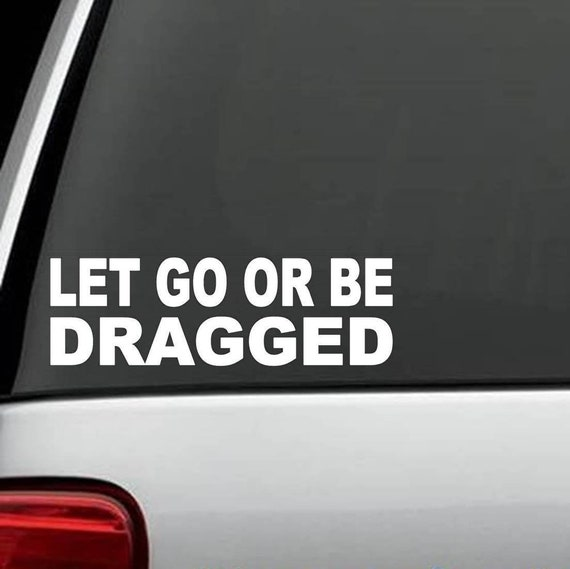 Let Go Or Be Dragged FUNNY QUOTES Decal Sticker College Humor Car Truck Suv  Van laptop wall window