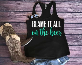 Blame it all on the beer. Country tank. Country tank top. Country shirts. Country concert shirt. Blame it all on the beer shirt.