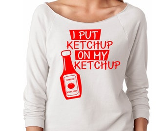 Slouchy Sweatshirt, I Put Ketchup On My Ketchup Sweatshirt, Funny Sweater, Lightweight 3/4 Sleeve Raw Edge Raglan Ringspun Cotton