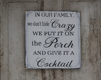 """In our Family we don""""t hide crazy, we put it on the porch and give it a cocktail.  Handmade, distressed,  funny sign"""