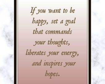 If you want to be happy, set a goal that commands your thoughts, liberates your energy, and inspires your hopes. - Quote - Print