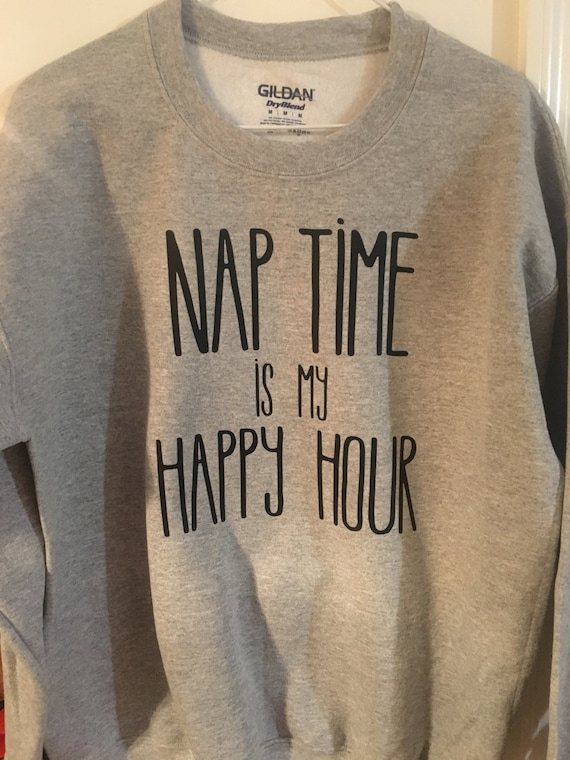 bcbcf99af9 Nap Time is my Happy Hour Sweatshirt T-shirt Gift for Mom