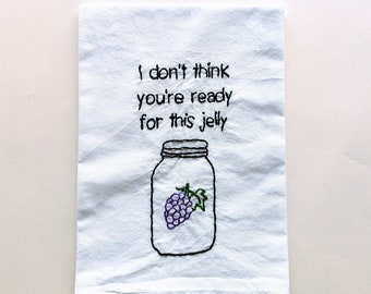 Jelly Tea Towel - I don't think you're ready for this jelly - Hand Embroidered