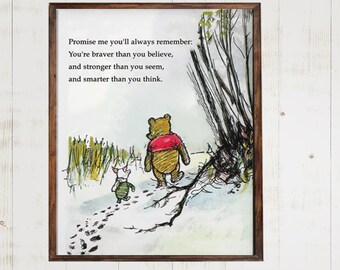 Promise me you'll always remember, You're braver than you believe, and stronger than you seem....Winnie the Pooh Quote Print