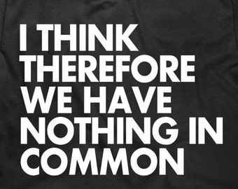 I Think Therefore We Have Nothing In Common - Funny Men's T Shirt - Shirts With Sayings - Item 1661