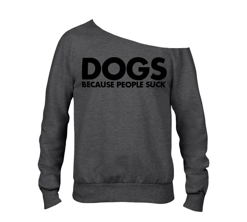 Item 3119 Dogs Because People Suck Sweatshirt ANVIL Raw Edge Off Shoulder French Terry Sweatshirt Dog Lover Sweatshirt