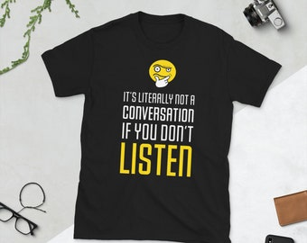 It's Literally Not a Conversation If You Don't Listen T-Shirt by The Thinking Emoji