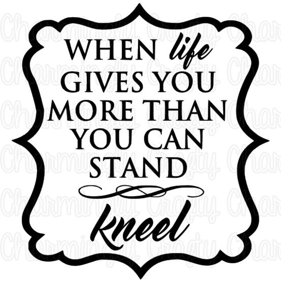 When Life Gives You More Than You Can Stand Kneel Quote Svg Etsy